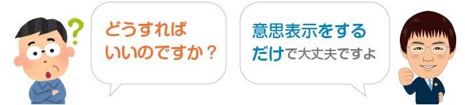 Q:どうすればいいのですか? A:意思表示をするだけで大丈夫ですよ